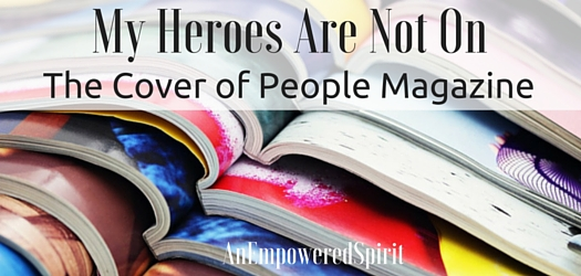 My Heroes Are Not On The Cover Of People Magazine