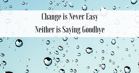Change Is Never Easy. Neither Is Saying Goodbye